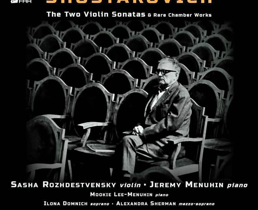 SHOSTAKOVICH: The Two Violin Sonatas & Rare Chamber Works – Sasha Rozhdestvensky, v., /Jeremy Menuhin & Mookie Lee-Menuhin p./ Ilona Domnich, sop./ Alexandra Sherman, mezzo – First Hand