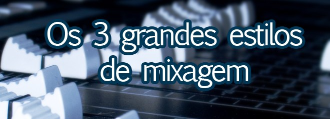 Os três grandes estilos de mixagem 1
