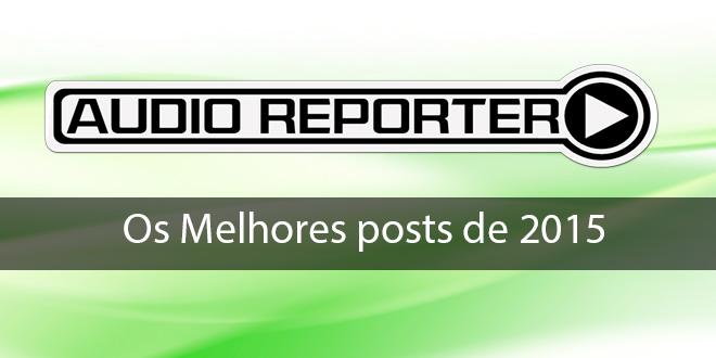 Retrospectiva ÁudioRepórter: os 10 melhores posts de 2015