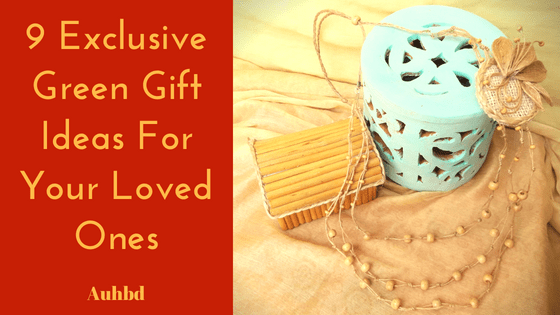 9 Exclusive Green Gift Ideas For Your Loved Ones