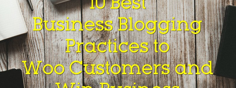 10 Best Business Blogging Practices to Woo Customers and Win Business