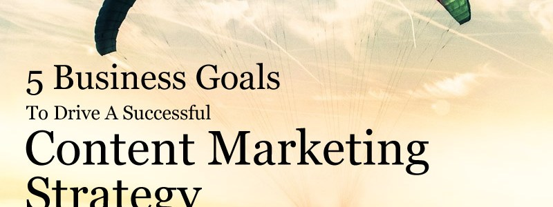 5 Business Goals To Drive A Successful Content Marketing Strategy