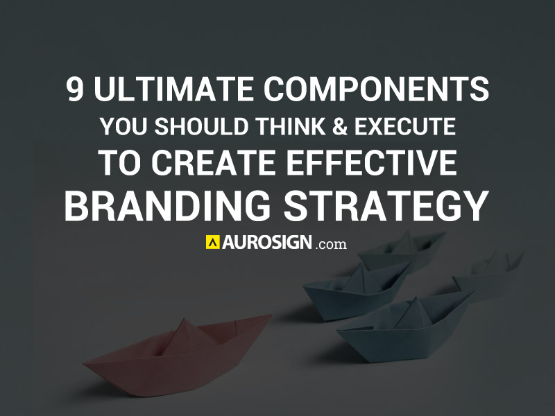 9 Ultimate Components You Should Think and Execute to Create Effective Branding Strategy