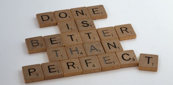 Done is better than perfect. Stop the perfectionism!