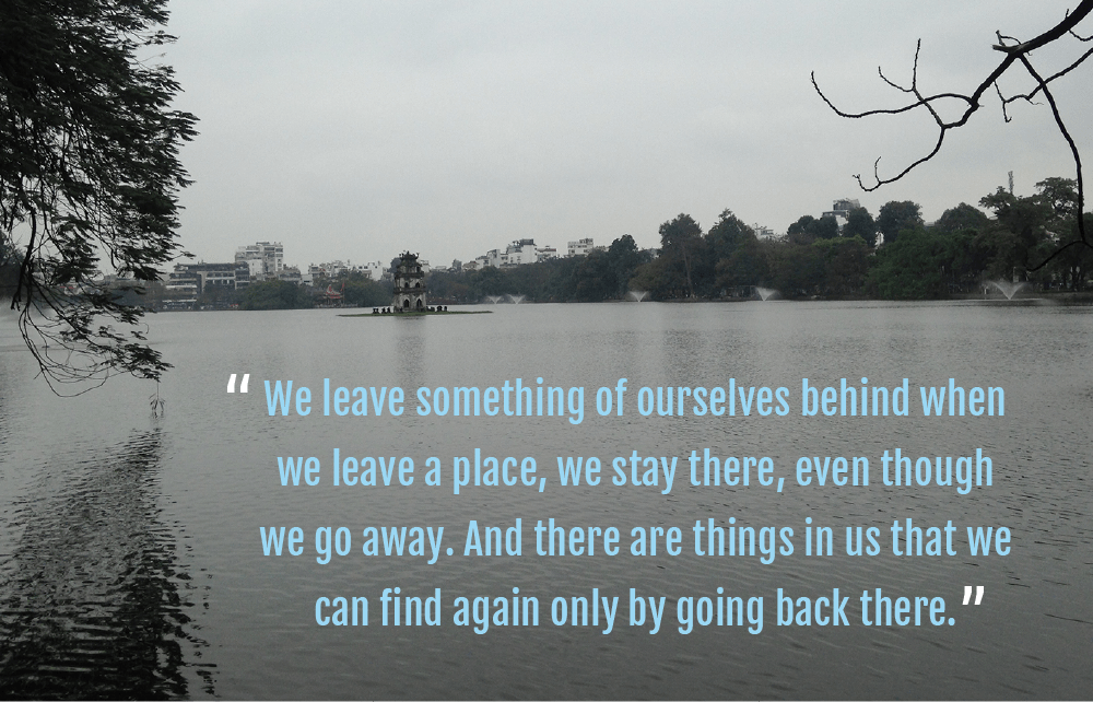 """Quote image - """"we leave something of ourselves behind when we leave a place, we stay there, even though we go away. And there are things in us that we can find again only by going back there"""" - by Hannah Cackett (Authentic Gems Travel)"""