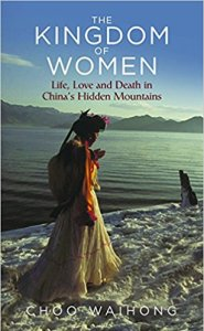 The Kingdom of Women: Live, Love and Death in China's Hidden Mountains by Choo Wai Hong