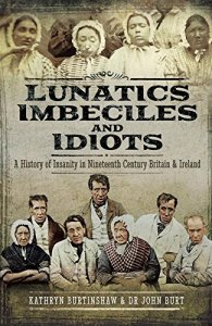 Lunatics, Imbeciles and Idiots: A History of Insanity in Nineteenth-Century Britain and Ireland by Kathryn Burtinshaw and John R F Burt