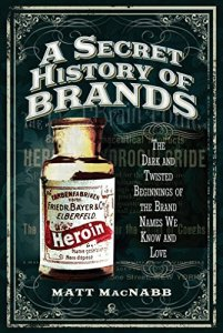 A Secret History of Brands: The Dark and Twisted Beginnings of the Brand Names We Know and Love by Matt MacNabb
