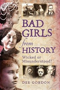 Bad Girls from History. Wicked or Misunderstood? By Dee Gordon