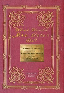 What Would Mrs. Astor Do?: The Essential Guide to the Manners and Mores of the Gilded Age by Cecelia Tichi.