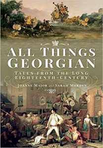 All Things Georgian: Tales From The Long Eighteenth Century by Joanne Major and Sarah Murden
