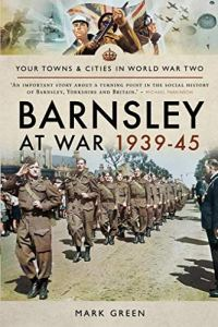 Barnsley at War 1939–45 (Your Towns & Cities in World War Two) by Mark Green.