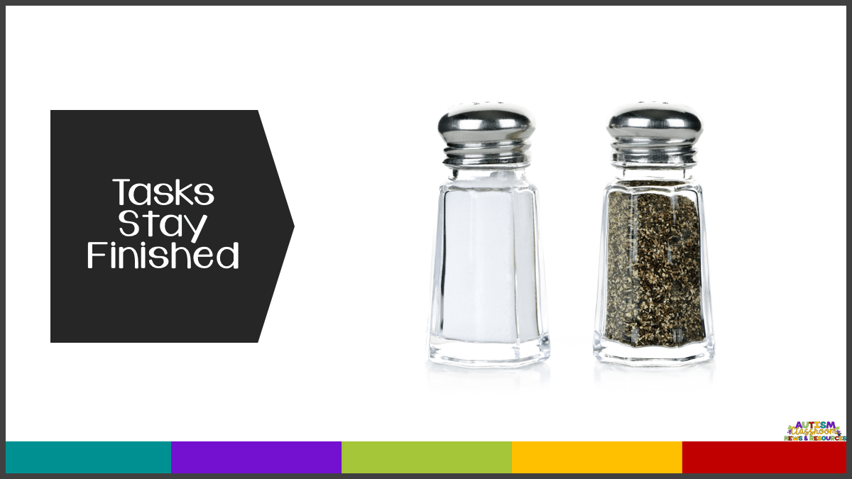 In independent work systems, it so important that the tasks stay complete when the students put them away!  You wouldn't ask a worker to fill up the salt and pepper shakers and then empty them again.