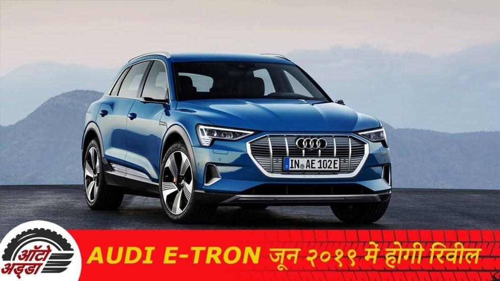 Audi E -Tron जून २०१९ तक भारत में होगी रिवील