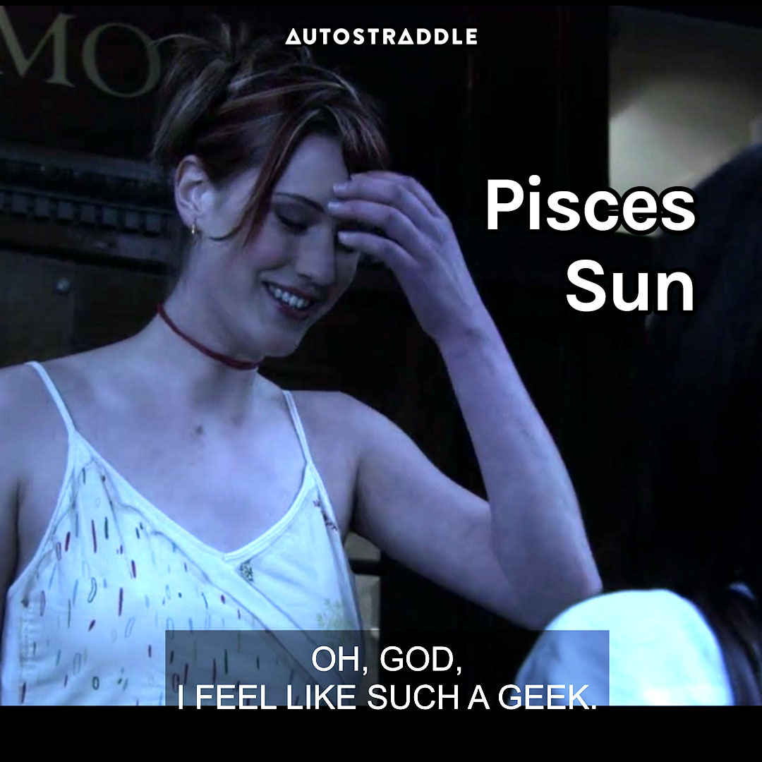 """Pisces Sun: Lara, touching her forehead in embarrassment """"Oh, god, I feel like such a geek."""""""
