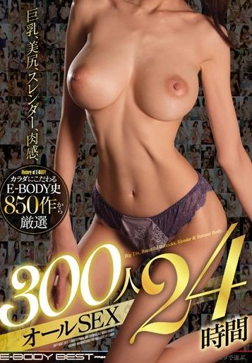 巨乳、美尻、スレンダー、肉感、カラダにこだわるE-BODY史850作から厳選300人オールSEX24時間 [MKCK-247/mkck00247]