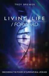 Living Life Forward by Troy a. Brewer