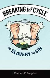 Breaking the Cycle of Slavery to Sin by Gordon P. Magee