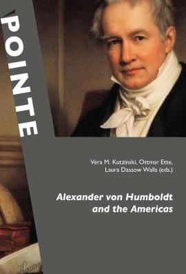 Kutzinski, Vera M. / Ette, Ottmar / Walls, Laura Dassow (ed.): Alexander von Humboldt and the Americas. Berlin: Verlag Walter Frey - edition tranvía (POINTE - Potsdamer inter- und transkulturelle Texte, Vol. 3) 2012