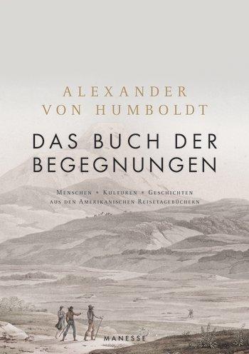 Das Alexander von Humboldt, Ottmar Ette (Hrsg.): Das Buch der Begegnungen. Menschen – Kulturen – Geschichten aus den Amerikanischen Reisetagebüchern (Manesse)
