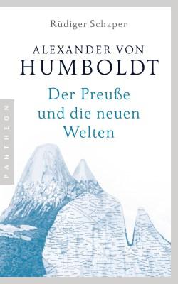 Rüdiger Schaper: Alexander von Humboldt. Der Preuße und die neuen Welten. Pantheon 2019.