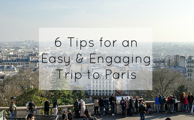 6 Tips for an Easy and Engaging Trip to Paris