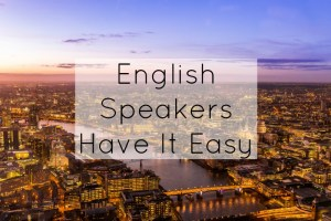 English Speakers Have It Easy