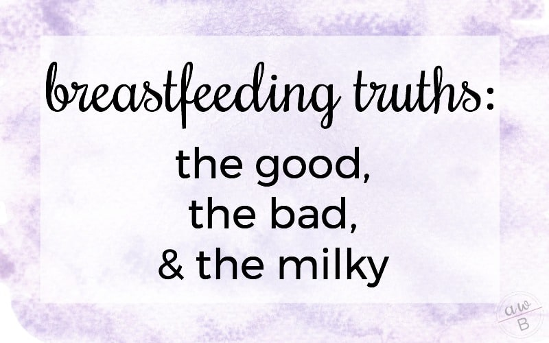 Breastfeeding Truths: the Good, the Bad, & the Milky
