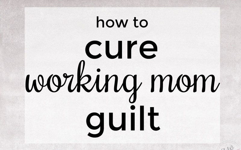 how to Cure Working Mom Guilt