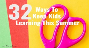 32 Ways To Keep Kids Learning This Summer