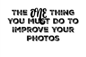 The ONE Thing You Must Do To Improve Your Photos