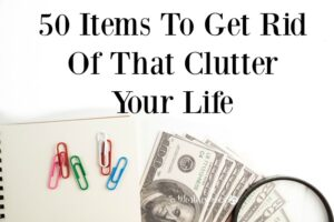 50 Items To Get Rid Of That Clutter Your Life