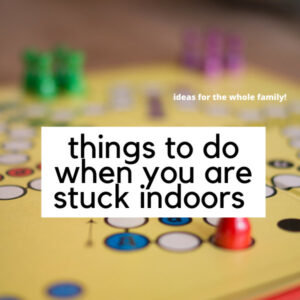 Things to do When Stuck Indoors as a Family