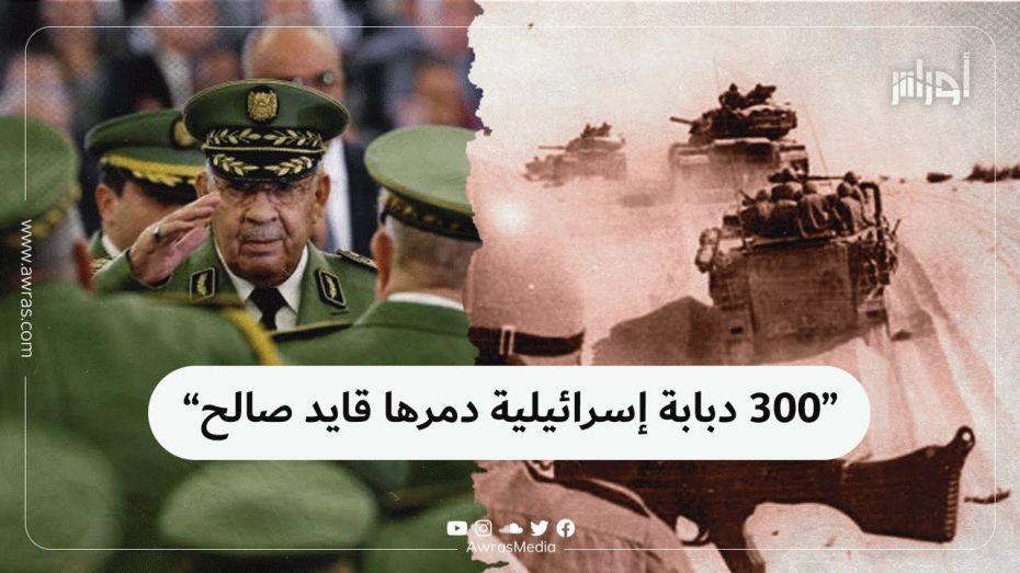 """""""300 دبابة إسرائيلية دمّرها قايد صالح"""""""