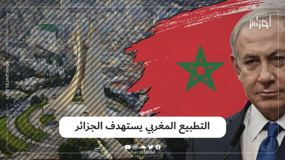 """""""التطبيع المغربي يستهدف الجزائر"""""""