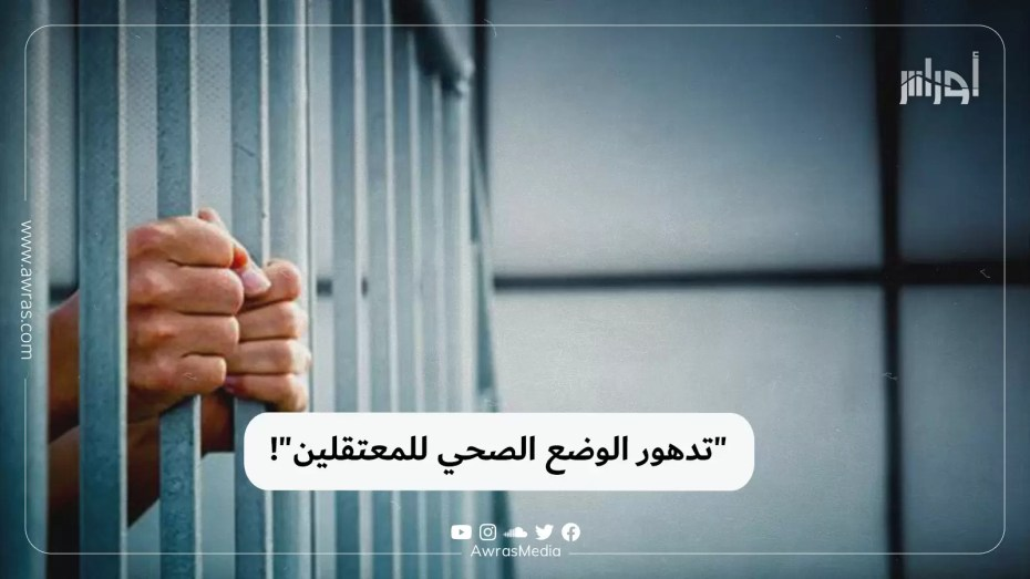 """""""تدهور الوضع الصحي للمعتقلين""""!"""