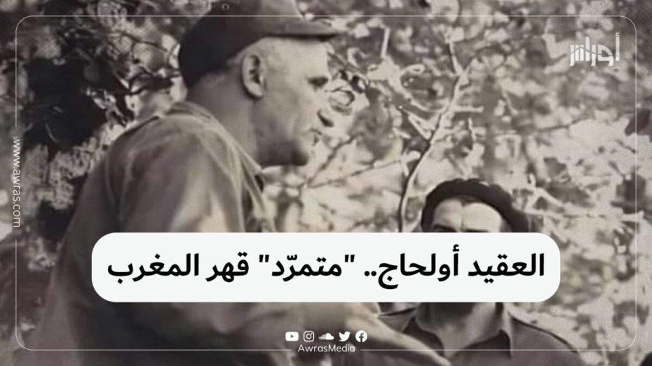 """العقيد أولحاج.. """"متمرد"""" قهر المغرب"""