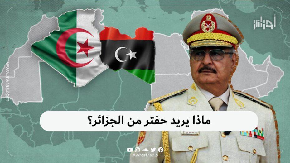 ماذا يريد حفتر من الجزائر؟