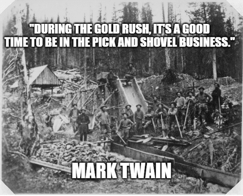 During the gold rush, it's a good time to be in the pick and shovel business. - Mark Twain