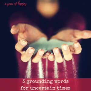 Three Grounding Words for Uncertain Times