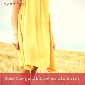 Toss the Guilt Like an Old Shirt and Put Your Energy Where It Matters Most