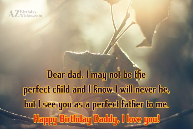 Dear dad I may not be the perfect child… - AZBirthdayWishes.com