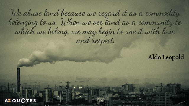 Aldo Leopold quote: We abuse land because we regard it as a commodity belonging to us...