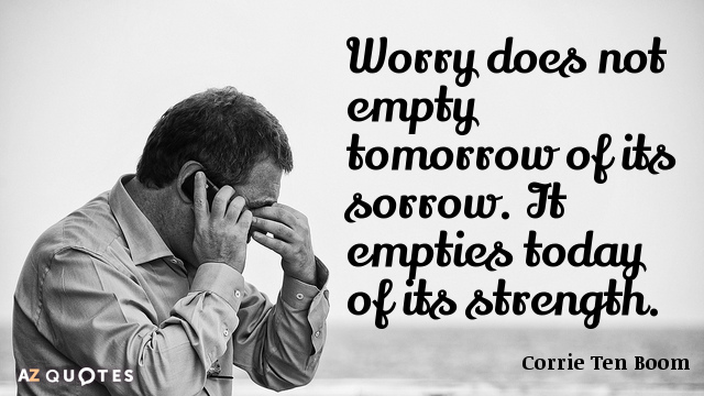 Corrie Ten Boom quote: Worry does not empty tomorrow of its sorrow. It empties today of...