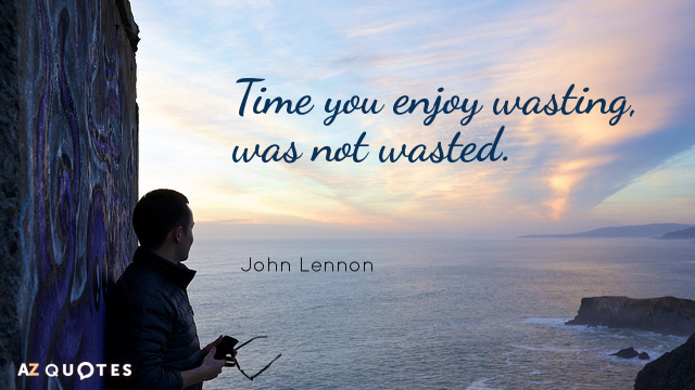 John Lennon quote: Time you enjoy wasting. was not wasted.