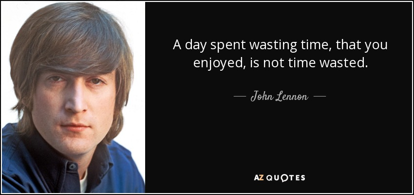 John Lennon quote: A day spent wasting time. that you enjoyed. is not...