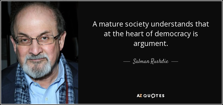 A mature society understands that at the heart of democracy is argument. - Salman Rushdie