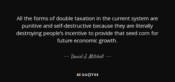 All the forms of double taxation in the current system are punitive and self-destructive because they are literally destroying people's incentive to provide that seed corn for future economic growth. - Daniel J. Mitchell