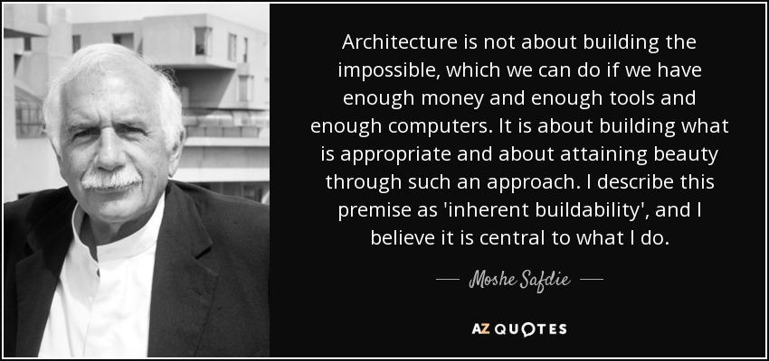 Architecture is not about building the impossible, which we can do if we have enough money and enough tools and enough computers. It is about building what is appropriate and about attaining beauty through such an approach. I describe this premise as 'inherent buildability', and I believe it is central to what I do. http://www.azquotes.com/author/17296-Moshe_Safdie