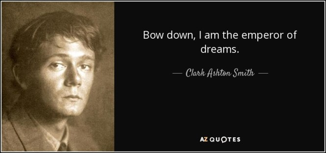 Bow down, I am the emperor of dreams. - Clark Ashton Smith